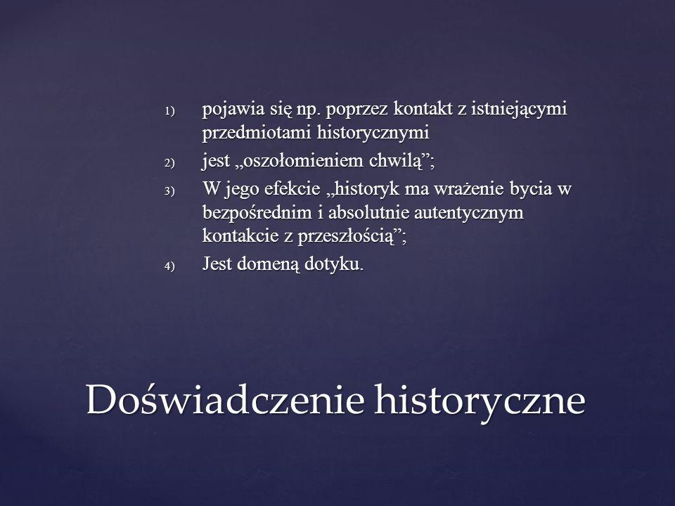 1) pojawia się np. poprzez kontakt z istniejącymi przedmiotami historycznymi 2) jest oszołomieniem chwilą; 3) W jego efekcie historyk ma wrażenie byci