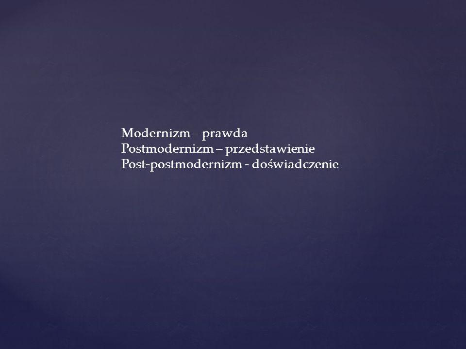 Modernizm – prawda Postmodernizm – przedstawienie Post-postmodernizm - doświadczenie