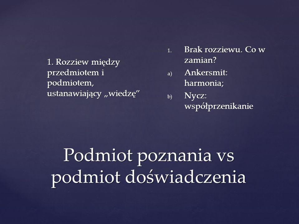 Podmiot poznania vs podmiot doświadczenia 1. Rozziew między przedmiotem i podmiotem, ustanawiający wiedzę 1. Brak rozziewu. Co w zamian? a) Ankersmit: