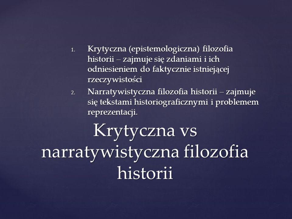 1. Krytyczna (epistemologiczna) filozofia historii – zajmuje się zdaniami i ich odniesieniem do faktycznie istniejącej rzeczywistości 2. Narratywistyc