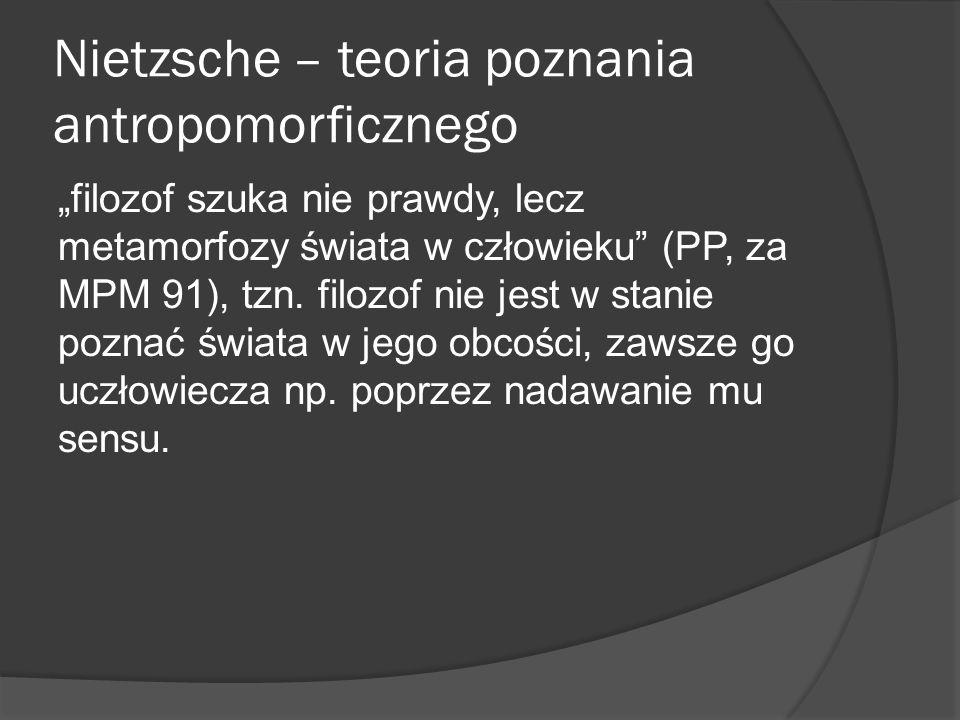 Nietzsche – teoria poznania antropomorficznego filozof szuka nie prawdy, lecz metamorfozy świata w człowieku (PP, za MPM 91), tzn.