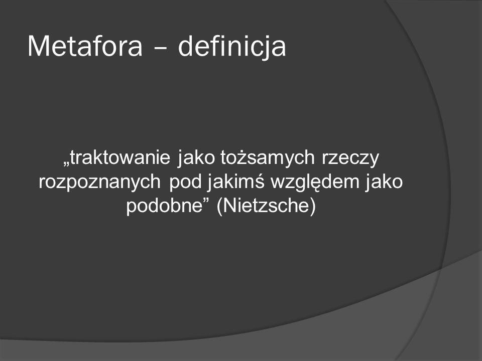 Metafora – definicja traktowanie jako tożsamych rzeczy rozpoznanych pod jakimś względem jako podobne (Nietzsche)