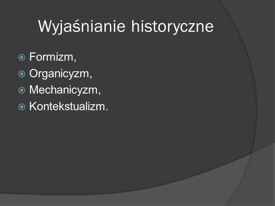 Wyjaśnianie historyczne Formizm, Organicyzm, Mechanicyzm, Kontekstualizm.