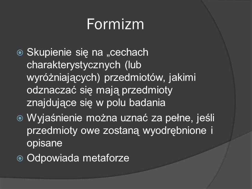 Formizm Skupienie się na cechach charakterystycznych (lub wyróżniających) przedmiotów, jakimi odznaczać się mają przedmioty znajdujące się w polu badania Wyjaśnienie można uznać za pełne, jeśli przedmioty owe zostaną wyodrębnione i opisane Odpowiada metaforze