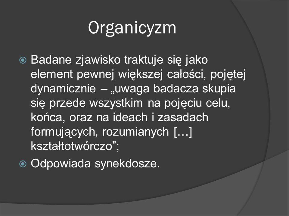 Organicyzm Badane zjawisko traktuje się jako element pewnej większej całości, pojętej dynamicznie – uwaga badacza skupia się przede wszystkim na pojęciu celu, końca, oraz na ideach i zasadach formujących, rozumianych […] kształtotwórczo; Odpowiada synekdosze.
