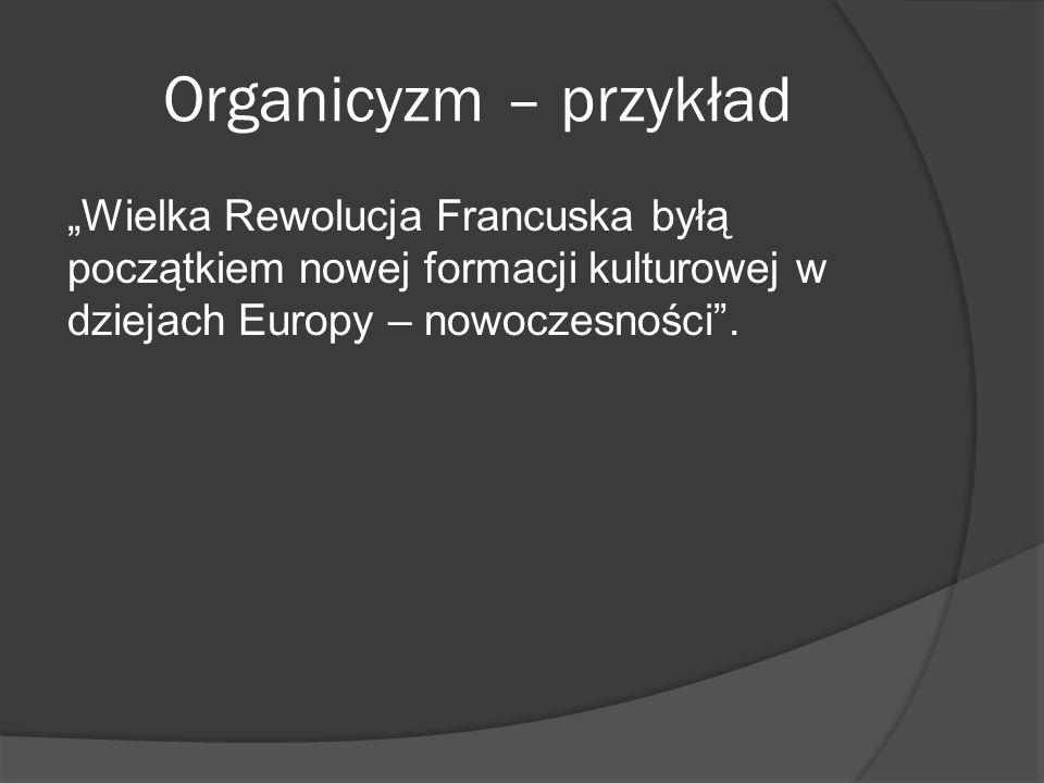 Organicyzm – przykład Wielka Rewolucja Francuska byłą początkiem nowej formacji kulturowej w dziejach Europy – nowoczesności.