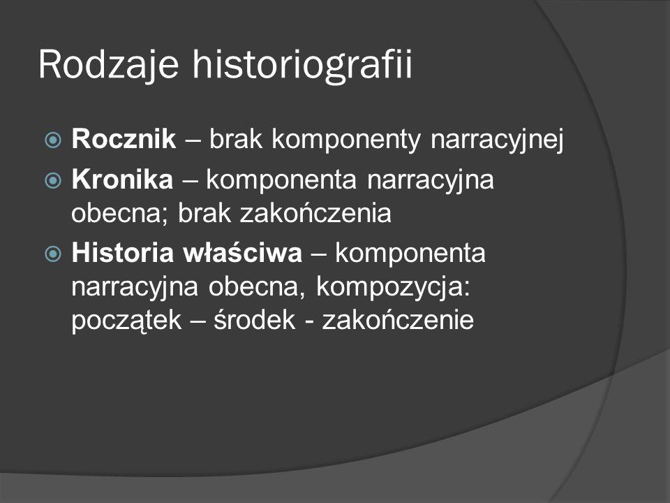Rodzaje historiografii Rocznik – brak komponenty narracyjnej Kronika – komponenta narracyjna obecna; brak zakończenia Historia właściwa – komponenta narracyjna obecna, kompozycja: początek – środek - zakończenie