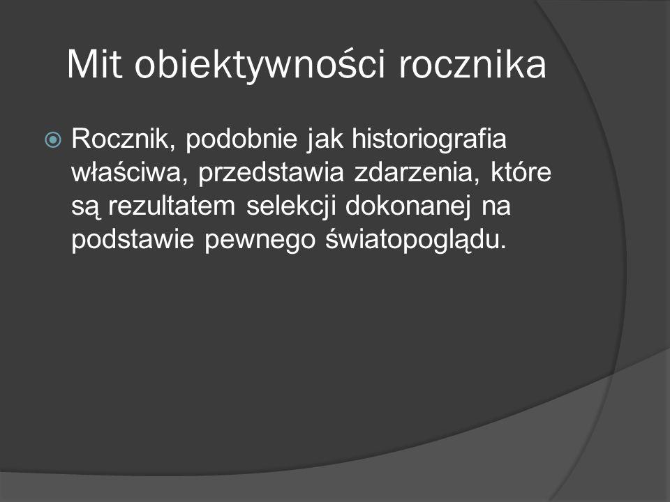 Mit obiektywności rocznika Rocznik, podobnie jak historiografia właściwa, przedstawia zdarzenia, które są rezultatem selekcji dokonanej na podstawie pewnego światopoglądu.
