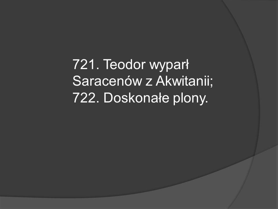 721. Teodor wyparł Saracenów z Akwitanii; 722. Doskonałe plony.