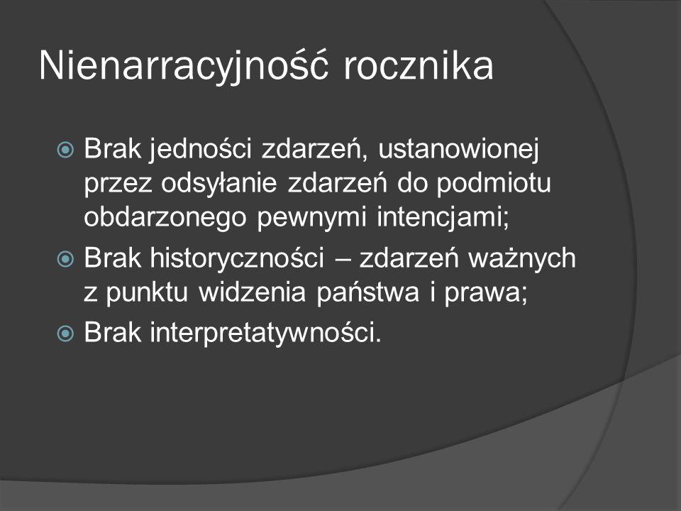 Nienarracyjność rocznika Brak jedności zdarzeń, ustanowionej przez odsyłanie zdarzeń do podmiotu obdarzonego pewnymi intencjami; Brak historyczności – zdarzeń ważnych z punktu widzenia państwa i prawa; Brak interpretatywności.