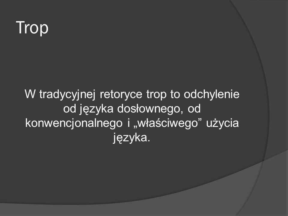Trop W tradycyjnej retoryce trop to odchylenie od języka dosłownego, od konwencjonalnego i właściwego użycia języka.