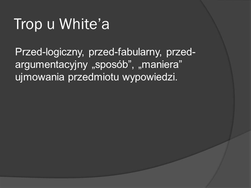 Trop u Whitea Przed-logiczny, przed-fabularny, przed- argumentacyjny sposób, maniera ujmowania przedmiotu wypowiedzi.