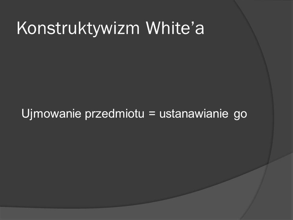 Konstruktywizm Whitea Ujmowanie przedmiotu = ustanawianie go