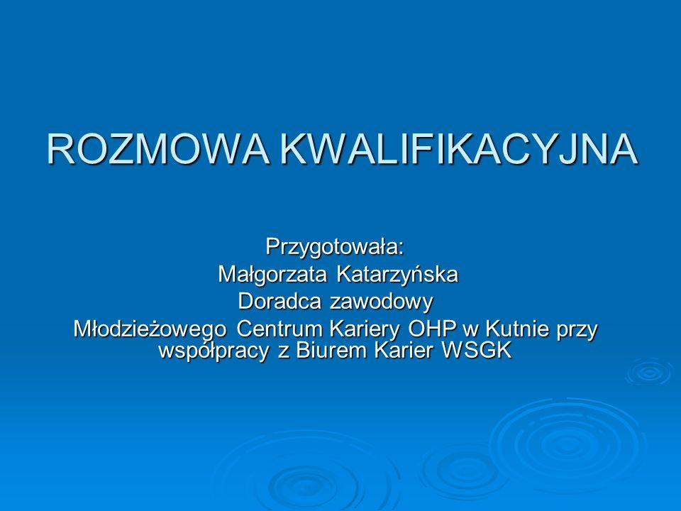 ROZMOWA KWALIFIKACYJNA Przygotowała: Małgorzata Katarzyńska Małgorzata Katarzyńska Doradca zawodowy Młodzieżowego Centrum Kariery OHP w Kutnie przy ws