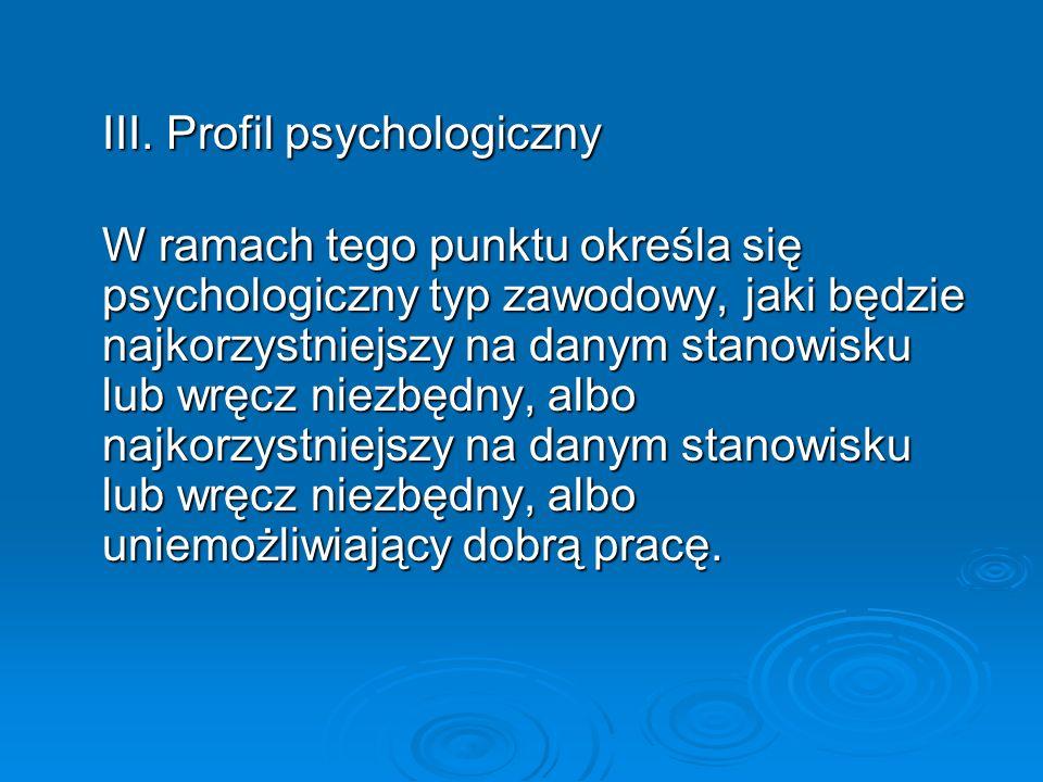 III. Profil psychologiczny W ramach tego punktu określa się psychologiczny typ zawodowy, jaki będzie najkorzystniejszy na danym stanowisku lub wręcz n