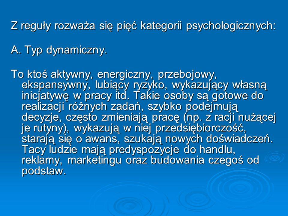 Z reguły rozważa się pięć kategorii psychologicznych: A. Typ dynamiczny. To ktoś aktywny, energiczny, przebojowy, ekspansywny, lubiący ryzyko, wykazuj