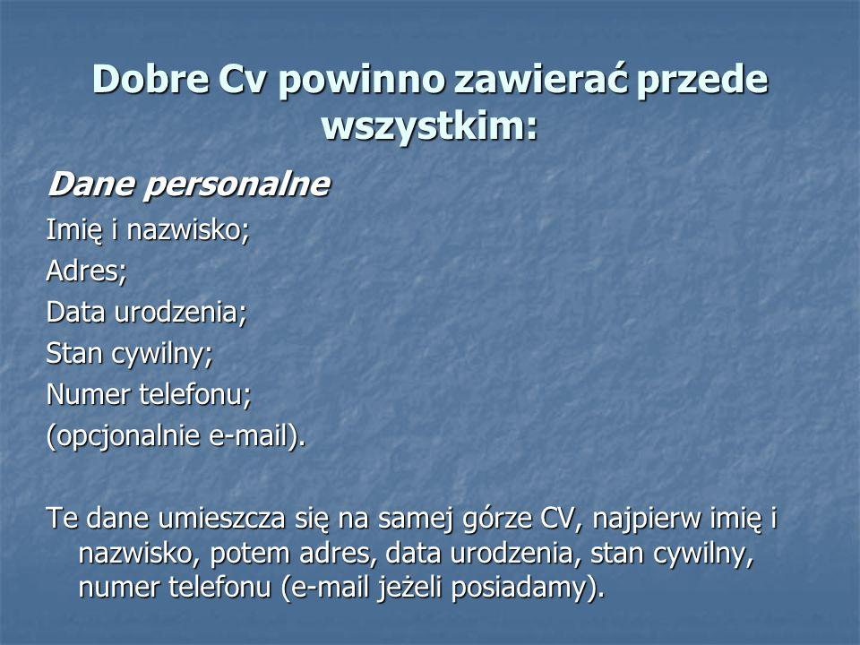 Dobre Cv powinno zawierać przede wszystkim: Dane personalne Imię i nazwisko; Adres; Data urodzenia; Stan cywilny; Numer telefonu; (opcjonalnie e-mail)