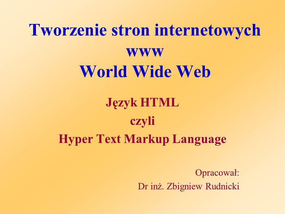 Tworzenie stron internetowych www World Wide Web Język HTML czyli Hyper Text Markup Language Opracował: Dr inż. Zbigniew Rudnicki