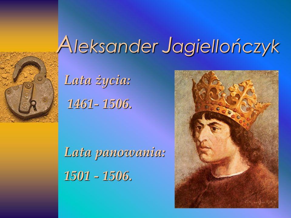 A leksander J agiellończyk Lata życia: 1461- 1506. 1461- 1506. Lata panowania: 1501 - 1506.