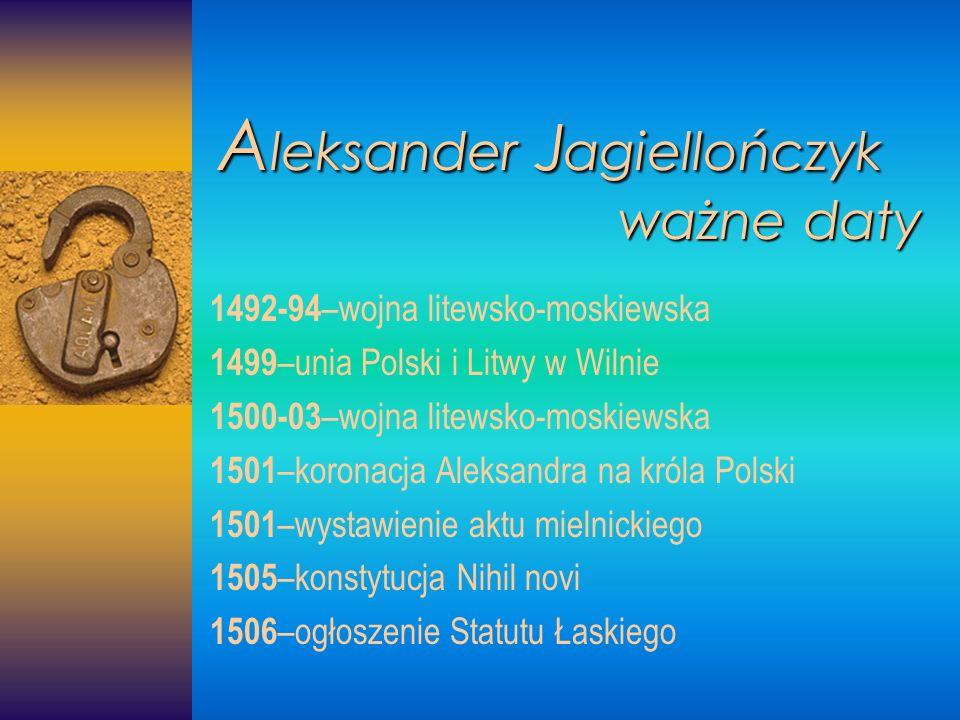 A leksander A leksander J agiellończyk ważne daty 1492-94 –wojna litewsko-moskiewska 1499 –unia Polski i Litwy w Wilnie 1500-03 –wojna litewsko-moskie