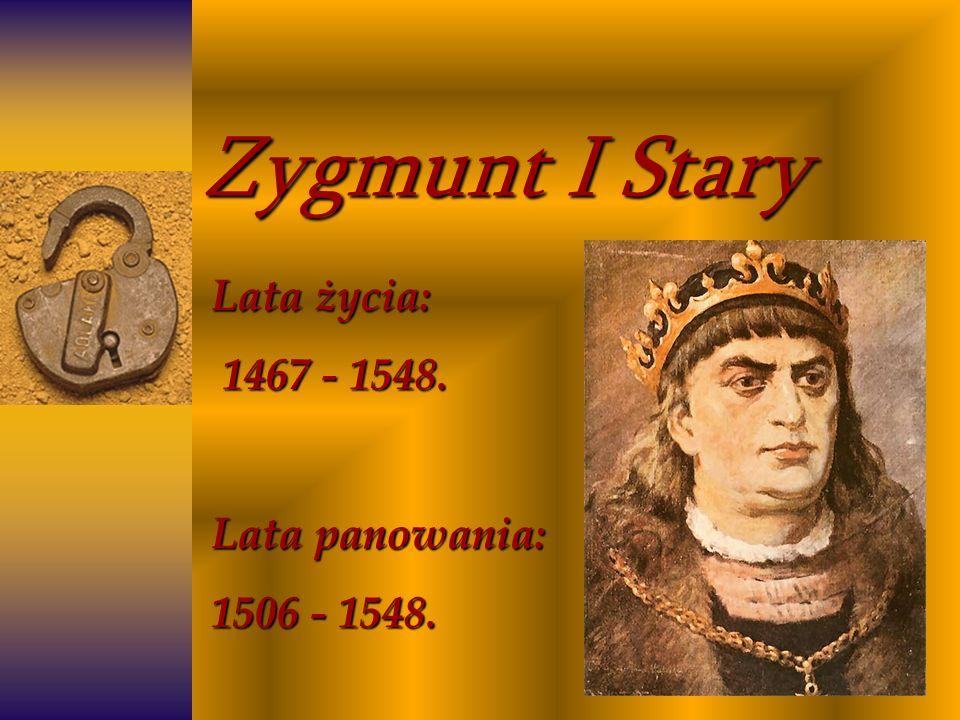 Zygmunt I Stary Lata życia: 1467 - 1548. 1467 - 1548. Lata panowania: 1506 - 1548.