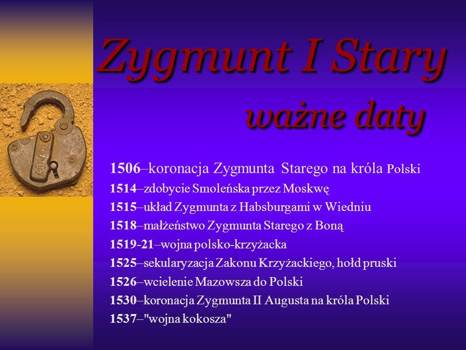 Zygmunt I Stary ważne daty Zygmunt I Stary ważne daty 1506–koronacja Zygmunta Starego na króla Polski 1514–zdobycie Smoleńska przez Moskwę 1515–układ