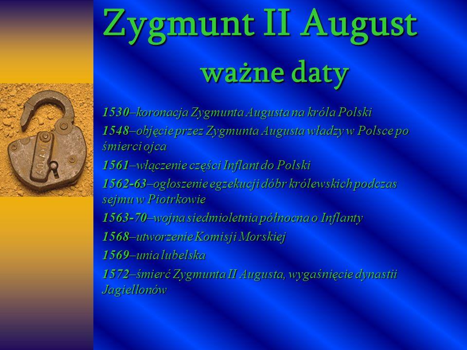Zygmunt II August ważne daty 1530–koronacja Zygmunta Augusta na króla Polski 1548–objęcie przez Zygmunta Augusta władzy w Polsce po śmierci ojca 1561–