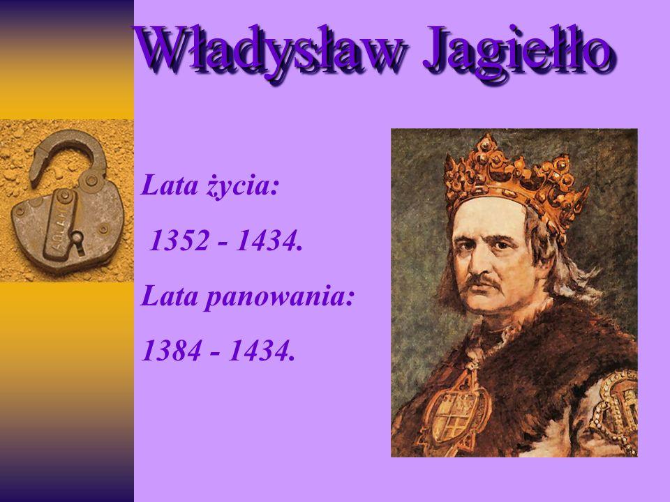 Władysław Jagiełło Lata życia: 1352 - 1434. Lata panowania: 1384 - 1434.
