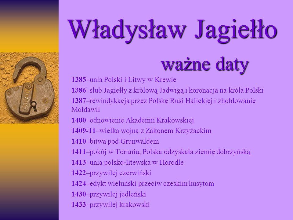 Władysław Jagiełło ważne daty 1385–unia Polski i Litwy w Krewie 1386–ślub Jagiełły z królową Jadwigą i koronacja na króla Polski 1387–rewindykacja prz