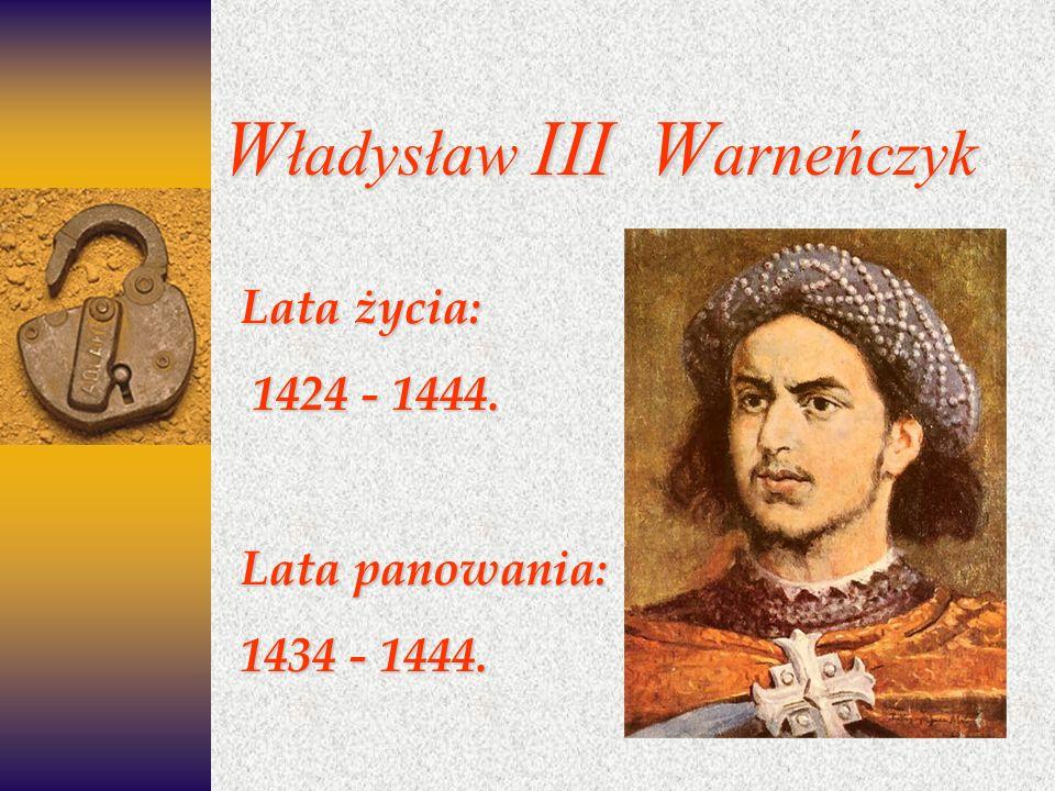 W ładysław III W arneńczyk Lata życia: 1424 - 1444. 1424 - 1444. Lata panowania: 1434 - 1444.