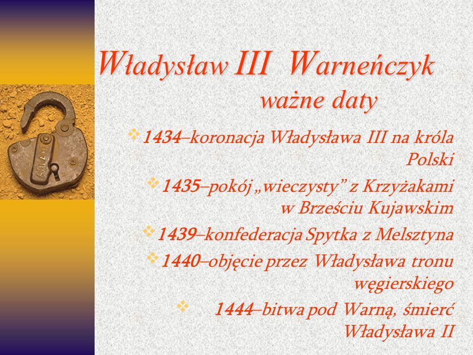 W ładysław III W arneńczyk ważne daty 1434–koronacja Władysława III na króla Polski 1435–pokój wieczysty z Krzyżakami w Brześciu Kujawskim 1439–konfed