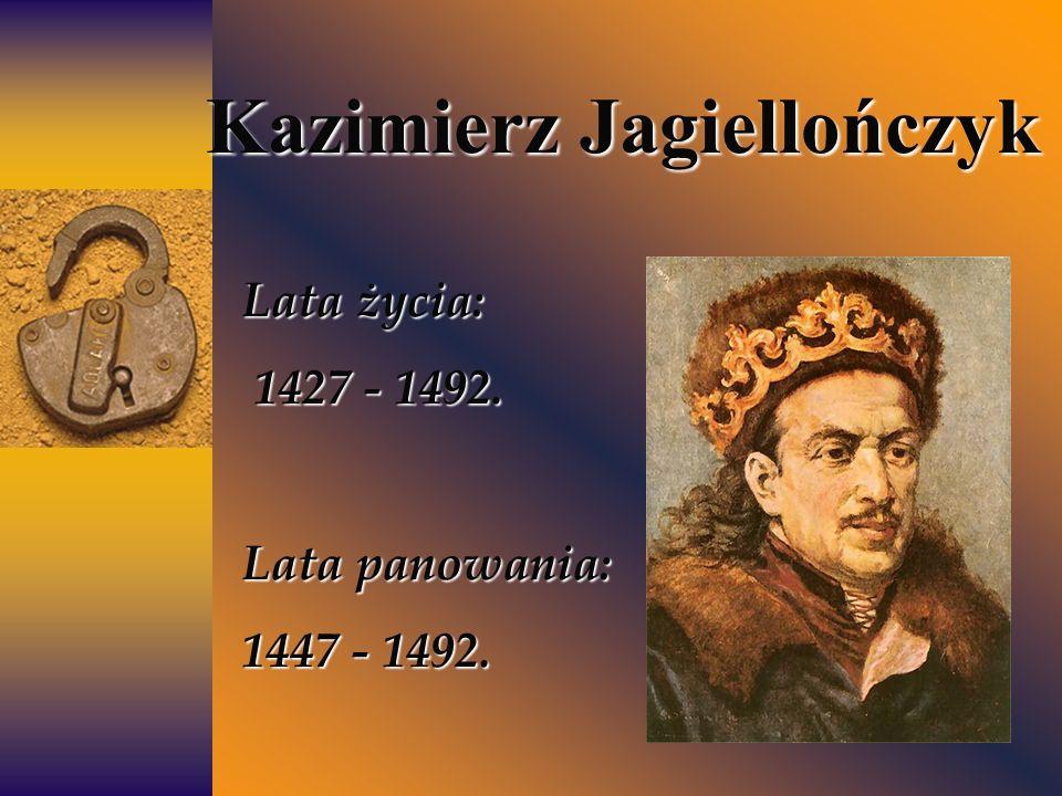 Kazimierz Jagiellończyk Lata życia: 1427 - 1492. 1427 - 1492. Lata panowania: 1447 - 1492.
