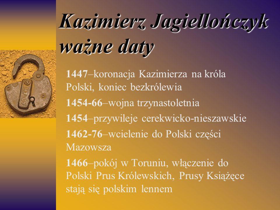 Kazimierz Jagiellończyk ważne daty 1447–koronacja Kazimierza na króla Polski, koniec bezkrólewia 1454-66–wojna trzynastoletnia 1454–przywileje cerekwi