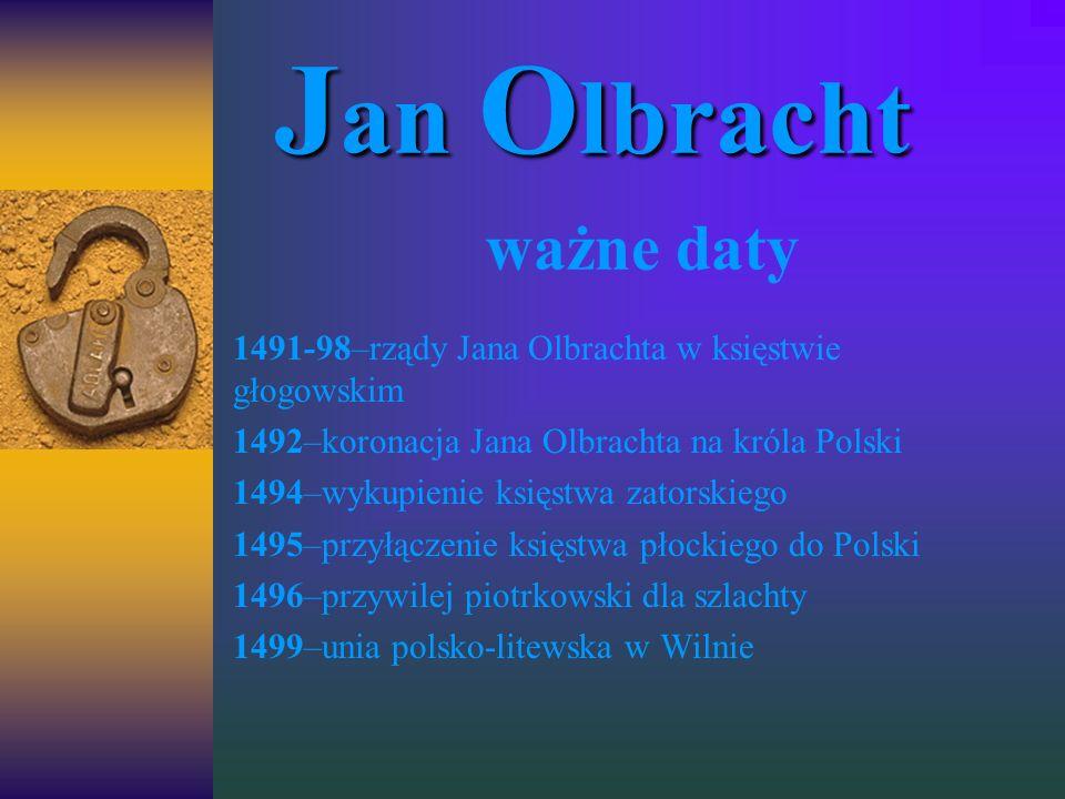 J an J an O lbracht ważne daty 1491-98–rządy Jana Olbrachta w księstwie głogowskim 1492–koronacja Jana Olbrachta na króla Polski 1494–wykupienie księs