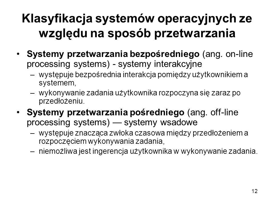 12 Klasyfikacja systemów operacyjnych ze względu na sposób przetwarzania Systemy przetwarzania bezpośredniego (ang. on-line processing systems) - syst