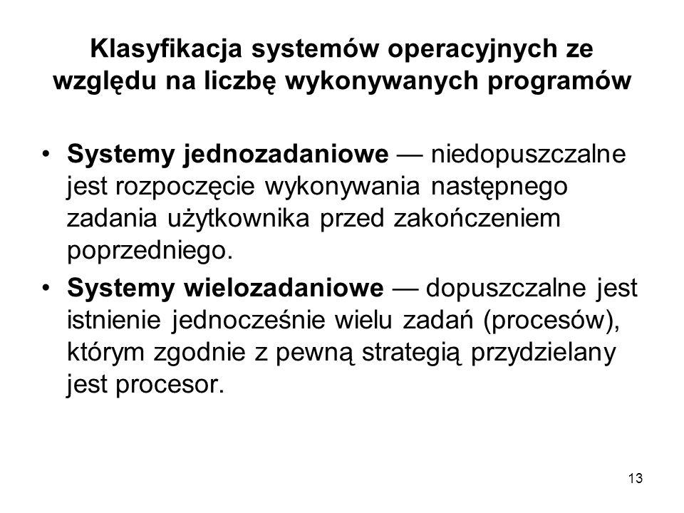 13 Klasyfikacja systemów operacyjnych ze względu na liczbę wykonywanych programów Systemy jednozadaniowe niedopuszczalne jest rozpoczęcie wykonywania