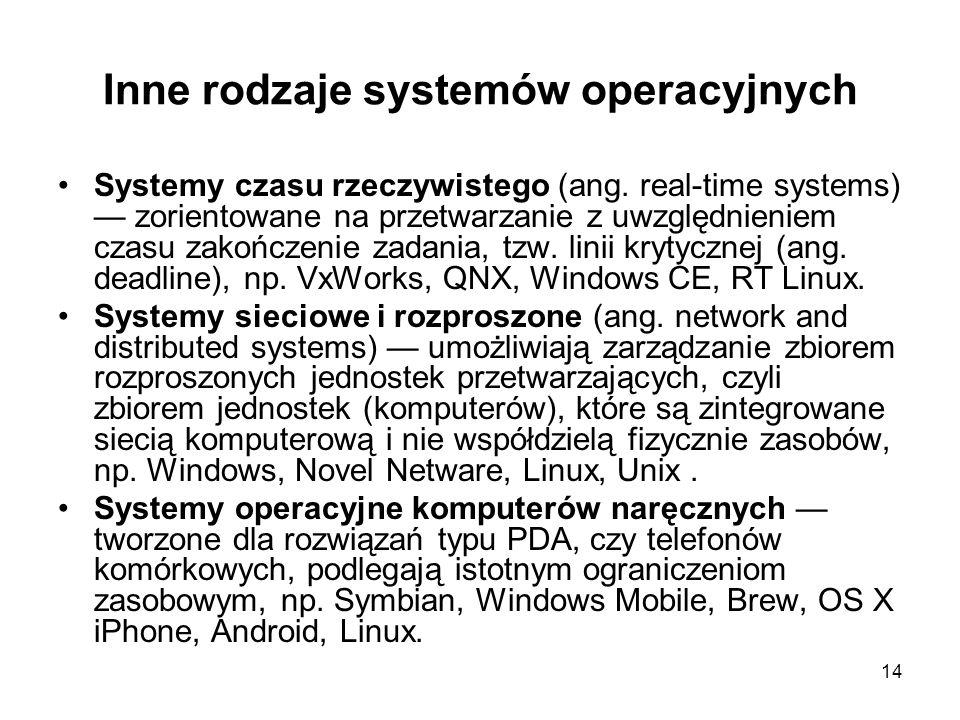 14 Inne rodzaje systemów operacyjnych Systemy czasu rzeczywistego (ang. real-time systems) zorientowane na przetwarzanie z uwzględnieniem czasu zakońc