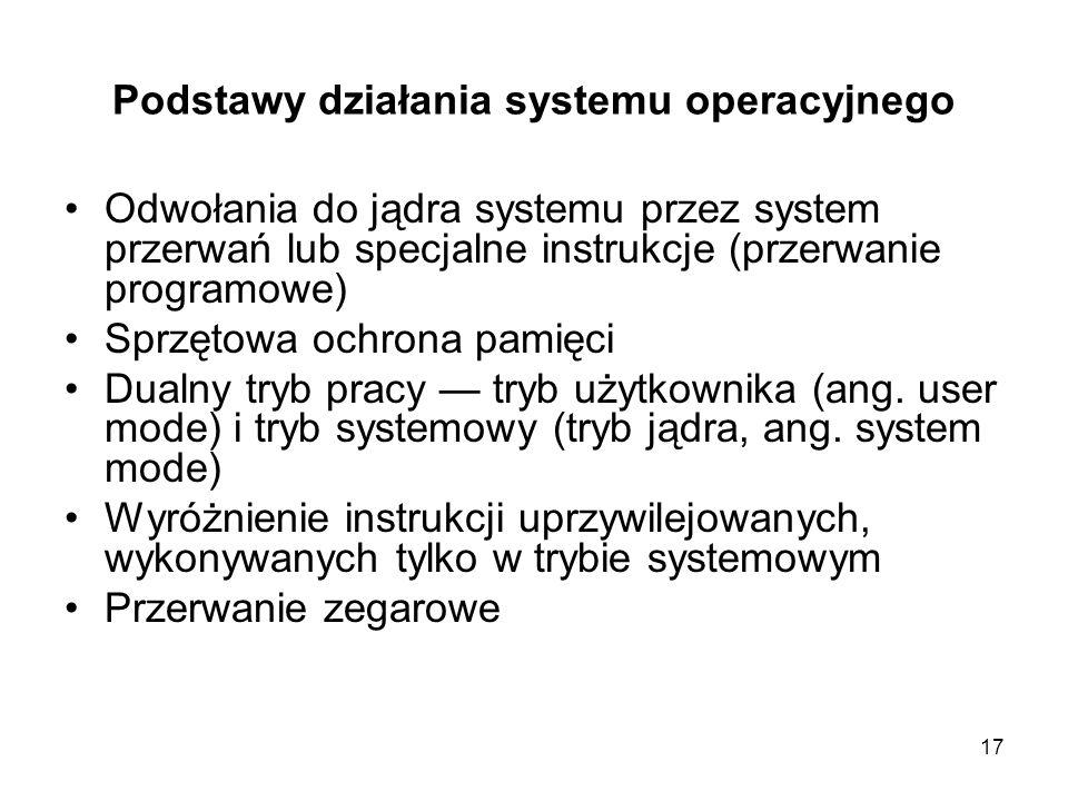 17 Podstawy działania systemu operacyjnego Odwołania do jądra systemu przez system przerwań lub specjalne instrukcje (przerwanie programowe) Sprzętowa