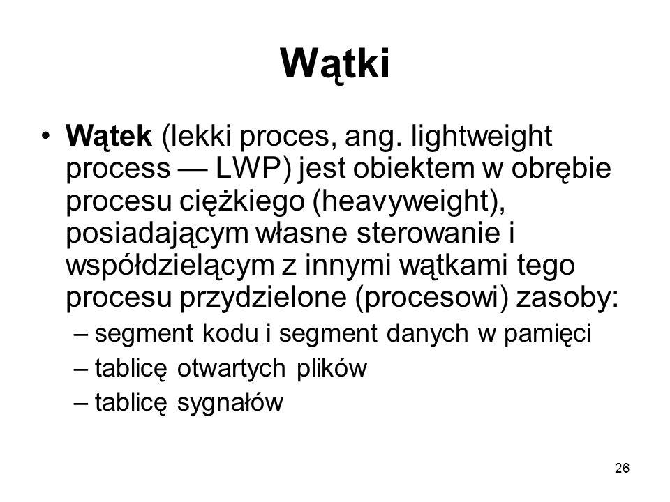 26 Wątki Wątek (lekki proces, ang. lightweight process LWP) jest obiektem w obrębie procesu ciężkiego (heavyweight), posiadającym własne sterowanie i