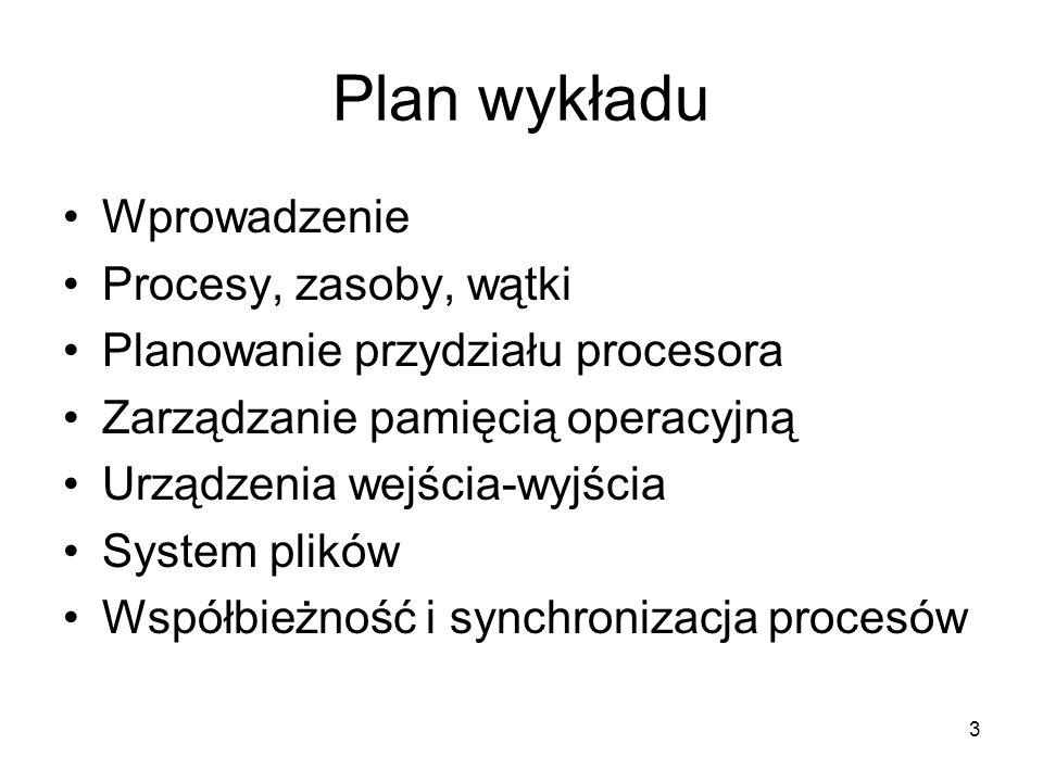 3 Plan wykładu Wprowadzenie Procesy, zasoby, wątki Planowanie przydziału procesora Zarządzanie pamięcią operacyjną Urządzenia wejścia-wyjścia System p