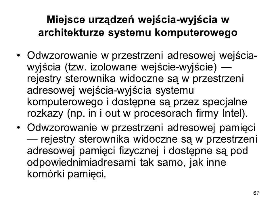 67 Miejsce urządzeń wejścia-wyjścia w architekturze systemu komputerowego Odwzorowanie w przestrzeni adresowej wejścia- wyjścia (tzw. izolowane wejści