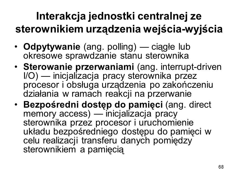 68 Interakcja jednostki centralnej ze sterownikiem urządzenia wejścia-wyjścia Odpytywanie (ang. polling) ciągłe lub okresowe sprawdzanie stanu sterown