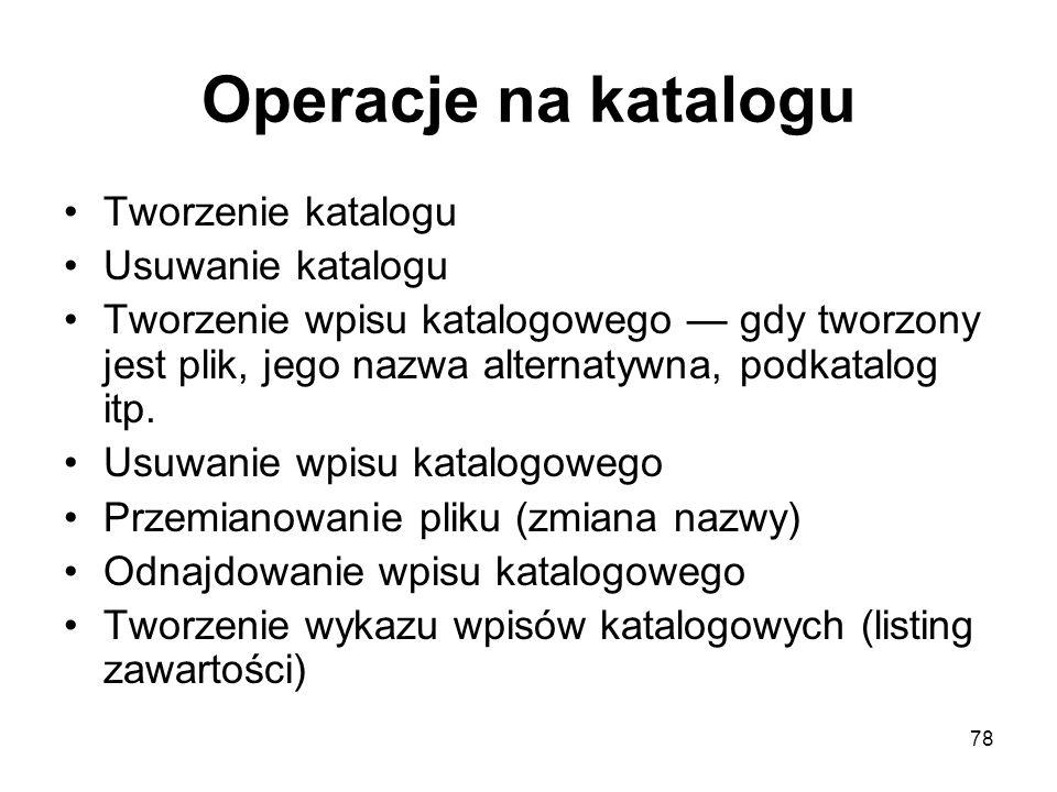 78 Operacje na katalogu Tworzenie katalogu Usuwanie katalogu Tworzenie wpisu katalogowego gdy tworzony jest plik, jego nazwa alternatywna, podkatalog