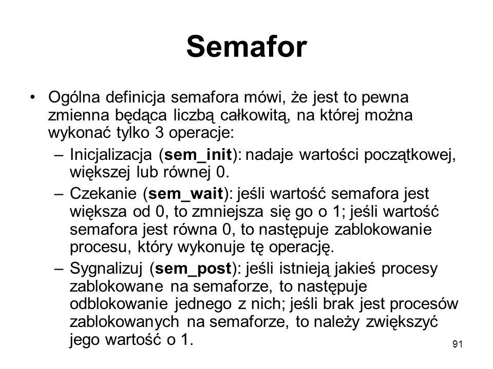91 Semafor Ogólna definicja semafora mówi, że jest to pewna zmienna będąca liczbą całkowitą, na której można wykonać tylko 3 operacje: –Inicjalizacja