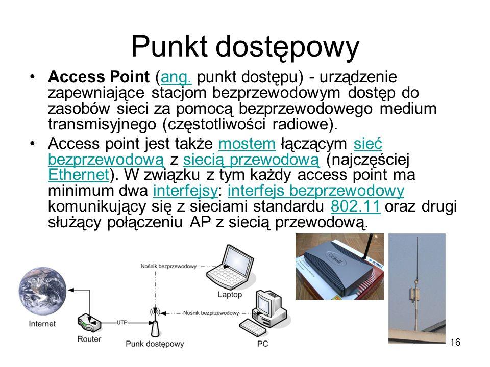 16 Punkt dostępowy Access Point (ang. punkt dostępu) - urządzenie zapewniające stacjom bezprzewodowym dostęp do zasobów sieci za pomocą bezprzewodoweg