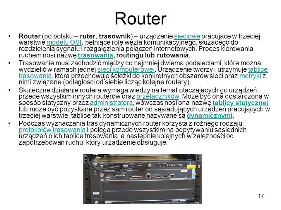 17 Router Router (po polsku – ruter, trasownik) – urządzenie sieciowe pracujące w trzeciej warstwie modelu OSI, pełniące rolę węzła komunikacyjnego, s