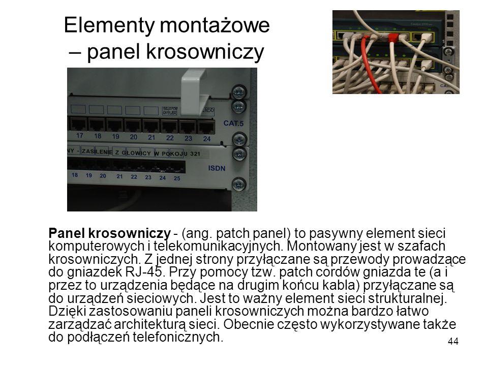 44 Elementy montażowe – panel krosowniczy Panel krosowniczy - (ang. patch panel) to pasywny element sieci komputerowych i telekomunikacyjnych. Montowa