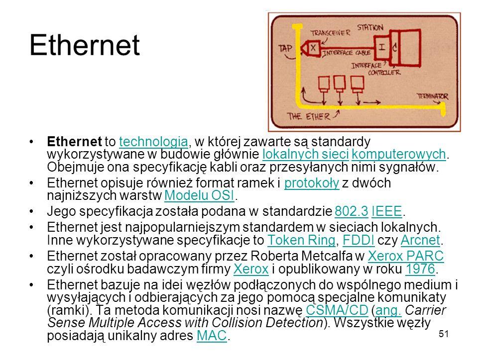 51 Ethernet Ethernet to technologia, w której zawarte są standardy wykorzystywane w budowie głównie lokalnych sieci komputerowych. Obejmuje ona specyf