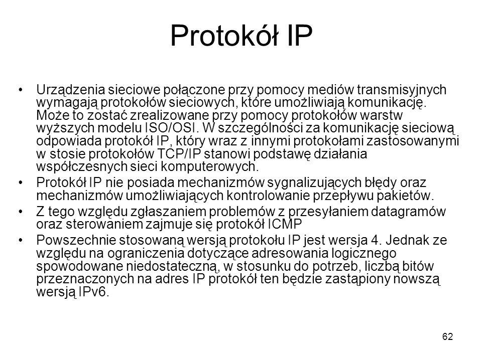 62 Protokół IP Urządzenia sieciowe połączone przy pomocy mediów transmisyjnych wymagają protokołów sieciowych, które umożliwiają komunikację. Może to