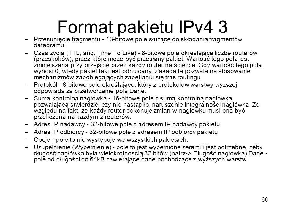 66 Format pakietu IPv4 3 –Przesunięcie fragmentu - 13-bitowe pole służące do składania fragmentów datagramu. –Czas życia (TTL, ang. Time To Live) - 8-